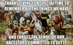 Thanksgiving is a special time to remember all the things we have and forget the genocide our ancestors committed to get it