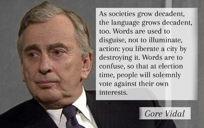 As societies grow decadent, the language grows decadent, too. Words are used to disguise, not to illuminate, action: you liberate a city by destroying it. Words are to confuse, so that at election time, people will solemnly vote against their own interests. -Gore Vidal