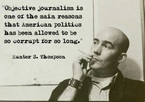 """Objective media is one of the main reasons that American politics has been allowed to be so corrupt for so long."" -Hunter S. Thompson"