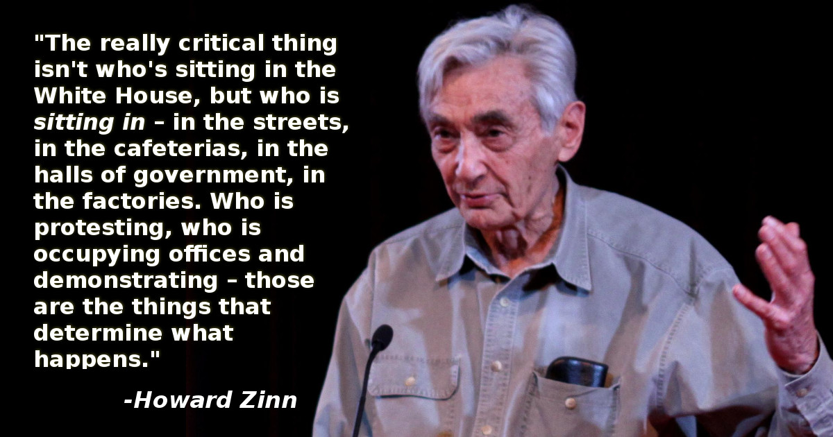 """The really critical thing isn't who's sitting in the White House, but who is sitting in – in the streets, in the cafeterias, in the halls of government, in the factories. Who is protesting, who is occupying offices and demonstrating – those are the things that determine what happens."" - Howard Zinn"