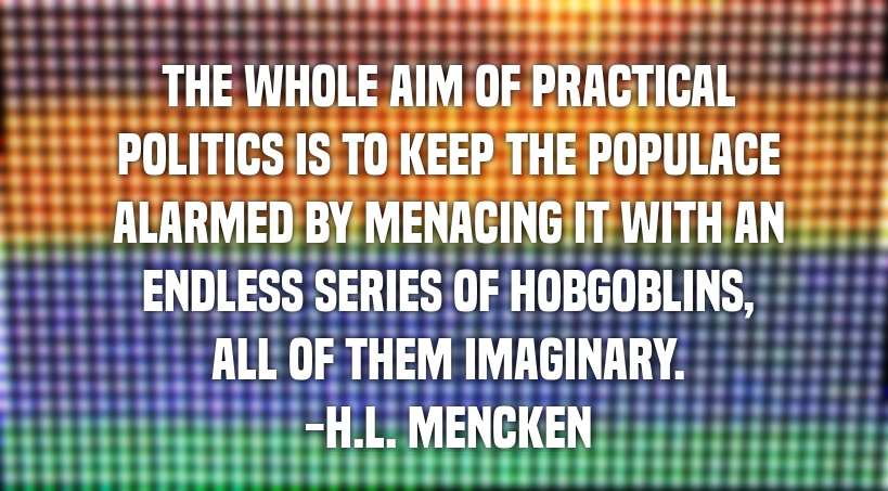 The whole aim of practical politics is to keep the populace alarmed by menacing it with an endless series of hobgoblins, all of them imaginary. -H.L. Mencken