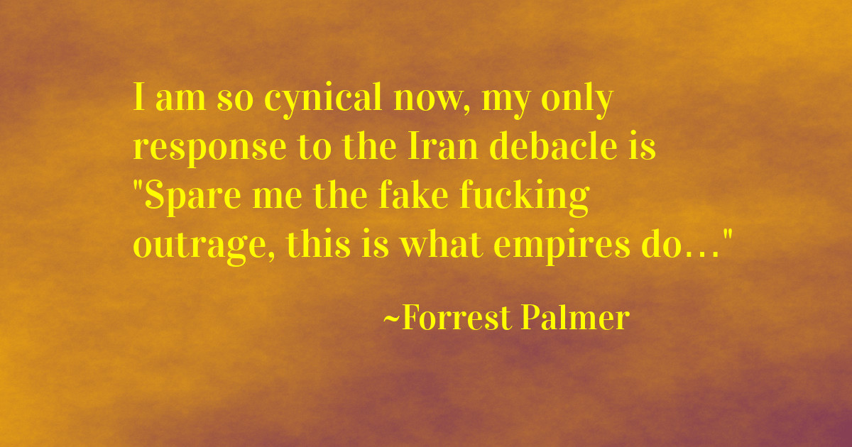 I am so cynical now, my only response to the Iran debacle is